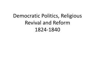 Democratic Politics, Religious Revival and Reform  1824-1840