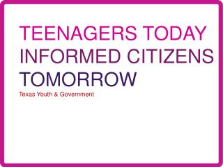 TEENAGERS TODAY INFORMED CITIZENS TOMORROW Texas Youth & Government