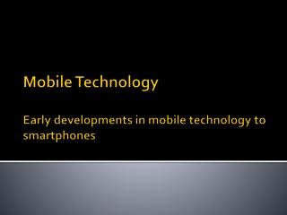 Mobile Technology  Early developments in mobile technology to  smartphones