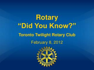 "Rotary                           ""Did You Know?"" Toronto Twilight Rotary Club February 8, 2012"