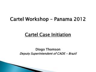 Cartel Workshop –  Panama  2012 Cartel Case  Initiation Diogo Thomson Deputy Superintendent of  CADE -  Brazil