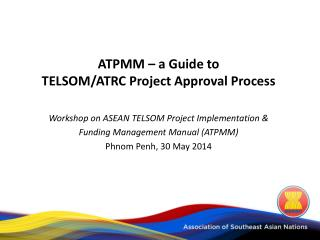 ATPMM – a Guide to  TELSOM/ATRC Project Approval Process Workshop  on ASEAN TELSOM Project Implementation &  Funding  M