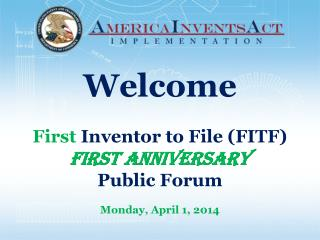 Welcome First Inventor to File (FITF) FIRST ANNIVERSARY Public Forum Monday , April 1,  2014