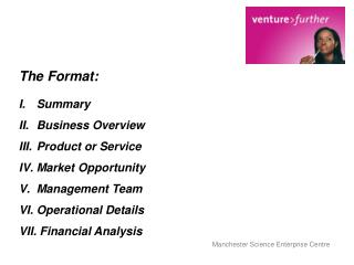 The Format: Summary Business Overview Product or Service Market Opportunity Management Team Operational Details  Financ