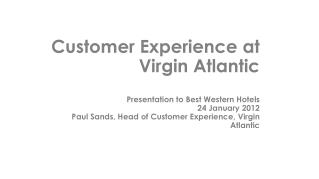 Customer Experience at Virgin Atlantic Presentation to Best Western Hotels  24 January 2012 Paul Sands, Head of Custome