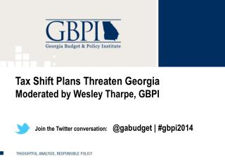 Tax Shift Plans Threaten Georgia Moderated by Wesley Tharpe, GBPI               Join the Twitter conversation:    @ gab
