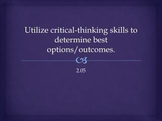 Utilize critical-thinking skills to determine best options/outcomes.