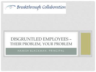 Disgruntled employees –  Their problem, your problem