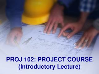 PROJ 102: PROJECT COURSE ( Introductory Lecture )