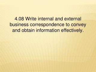 4.08  Write internal and external business correspondence to convey and obtain information effectively.