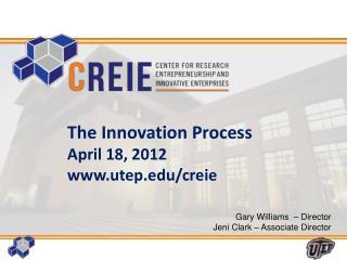 The Innovation Process April 18 , 2012 www.utep.edu/creie