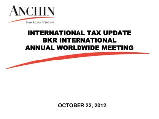 INTERNATIONAL TAX UPDATE BKR INTERNATIONAL ANNUAL WORLDWIDE MEETING
