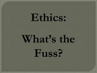 Ethics:  What's the Fuss?