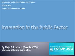 Innovation in the Public Sector By : Major F. Riddick Jr. (President/CEO)  Strategic Solutions Center, LLC