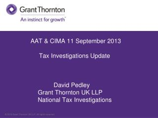 AAT  &  CIMA  11 September 2013 	          Tax Investigations Update 		David Pedley 		Grant  Thornton  UK LLP  	Nationa