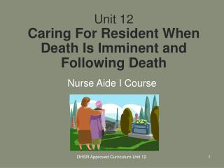 unit 12 caring for resident when death is imminent and following death