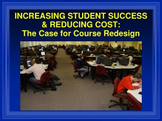 INCREASING STUDENT SUCCESS & REDUCING COST: The Case for Course Redesign