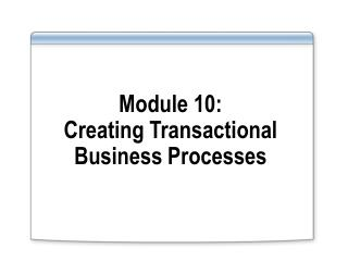 Module 10: Creating Transactional Business Processes