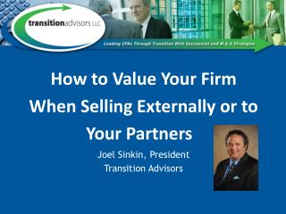 How to Value Your Firm When Selling Externally or to Your Partners  Joel Sinkin, President Transition Advisors