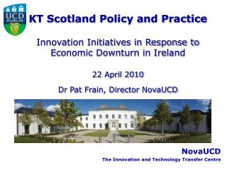 KT Scotland Policy and Practice Innovation Initiatives in Response to Economic Downturn in Ireland 22 April 2010 Dr Pat