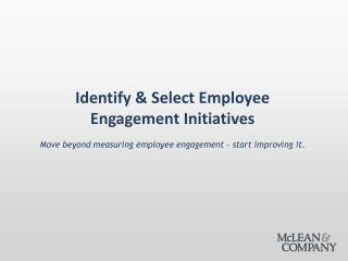 Identify & Select Employee Engagement Initiatives Move beyond measuring employee engagement – start improving it.