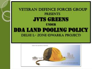VETERAN DEFENCE FORCES GROUP PRESENTS JVTS GREENS UNDER  dda Land Pooling Policy Delhi L- Zone (Dwarka Project)