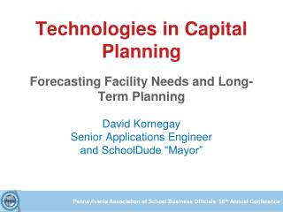 Technologies in Capital Planning Forecasting Facility Needs and Long-Term Planning David Kornegay Senior Applications E