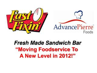 "Fresh Made Sandwich Bar ""Moving Foodservice To     A New Level in 2012!"""