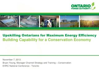Upskilling Ontarians for Maximum Energy Efficiency Building Capability for a Conservation Economy November 7, 2013