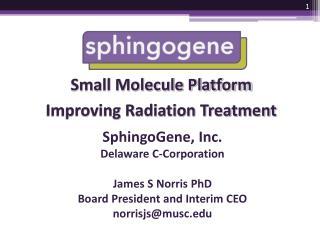 SphingoGene, Inc. Delaware  C-Corporation James S Norris PhD Board President and Interim CEO norrisjs@musc.edu