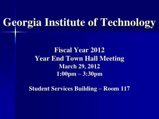 Georgia Institute of Technology Fiscal Year 2012  Year End Town Hall Meeting March 29, 2012 1:00pm – 3:30pm Student Ser