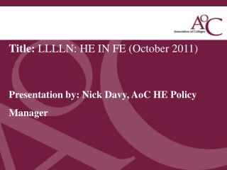 Title:  LLLLN: HE IN FE (October 2011) Presentation by: Nick  D avy,  AoC  HE Policy Manager