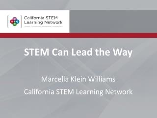 STEM Can Lead the Way Marcella Klein Williams California STEM Learning Network