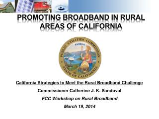 California Strategies to Meet the Rural Broadband Challenge Commissioner Catherine J. K. Sandoval FCC Workshop on Rural