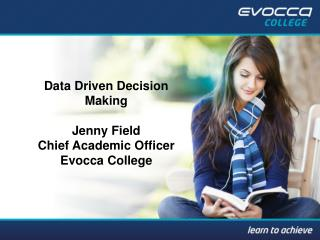 Data Driven Decision Making Jenny Field Chief Academic Officer Evocca  College
