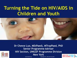 Turning the Tide on HIV/AIDS in Children and Youth Dr Chewe Luo, MD(Paed), MTropPaed, PhD Senior Programme Adviser HIV