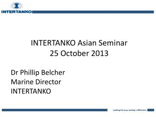 INTERTANKO Asian Seminar 25 October 2013 Dr Phillip Belcher Marine Director INTERTANKO