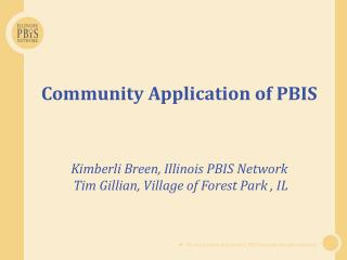 Community Application of PBIS Kimberli  Breen, Illinois PBIS  Network Tim Gillian, Village of Forest Park  , IL