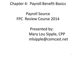 Chapter 4:  Payroll Benefit Basics Payroll Source  FPC  Review Course 2014 	Presented by: 		   Mary Lou Sipple, CPP