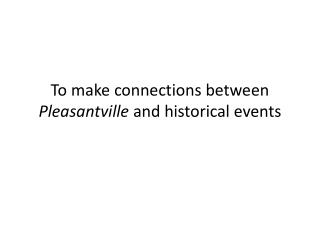 To make connections between  Pleasantville  and historical events