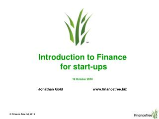 Introduction to Finance  for start-ups 18 October 2010 Jonathan Gold                              www.financetree.biz