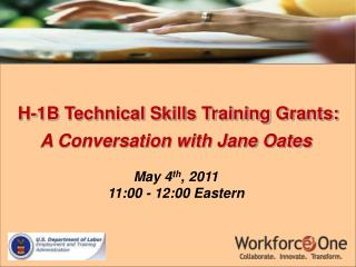 H-1B Technical Skills Training Grants:  A Conversation with Jane Oates May 4 th , 2011 11:00 - 12:00 Eastern