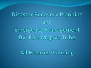 Disaster Recovery Planning and Emergency Management By- Fort Mojave  Tribe All Hazards Planning