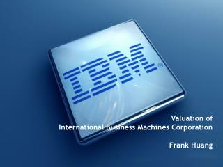 Valuation of  International Business Machines Corporation Frank Huang