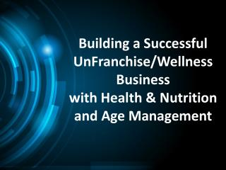 Building a  Successful UnFranchise/Wellness Business  with Health  &  Nutrition and Age Management