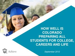 HOW WELL IS  COLORADO PREPARING ALL  STUDENTS FOR COLLEGE,  CAREERS AND LIFE September 2012