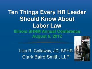 Ten Things Every HR Leader Should Know About  Labor Law  Illinois SHRM Annual Conference August 6, 2012