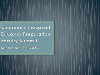 Colorado's Inaugural Educator Preparation Faculty Summit September 27, 2013