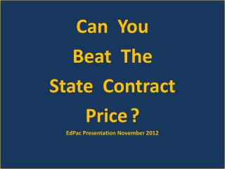 Can  You  Beat  The  State  Contract  Price ? EdPac Presentation November 2012