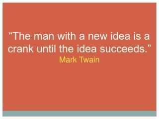 """The man with a new idea is a crank until the idea succeeds."" Mark Twain"